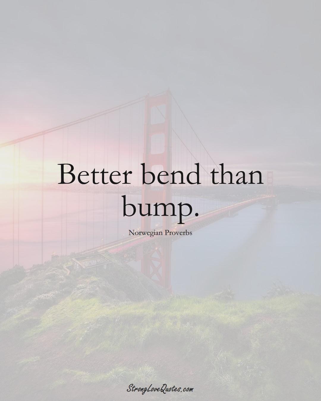 Better bend than bump. (Norwegian Sayings);  #EuropeanSayings