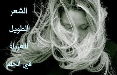 تفسير حلم الشعر الطويل للعزباء ولماذا الرؤية بشارة خير؟