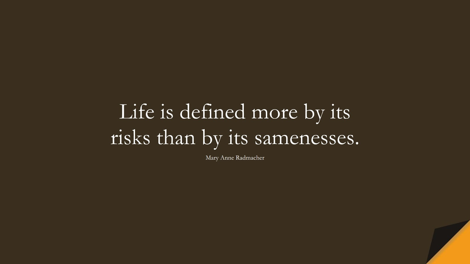 Life is defined more by its risks than by its samenesses. (Mary Anne Radmacher);  #ShortQuotes