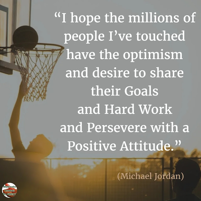 "Motivational Quotes To Work And Make It Happen: ""I hope the millions of people I've touched have the optimism and desire to share their goals and hard work and persevere with a positive attitude."" - Michael Jordan"