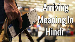 Arriving meaning in hindi