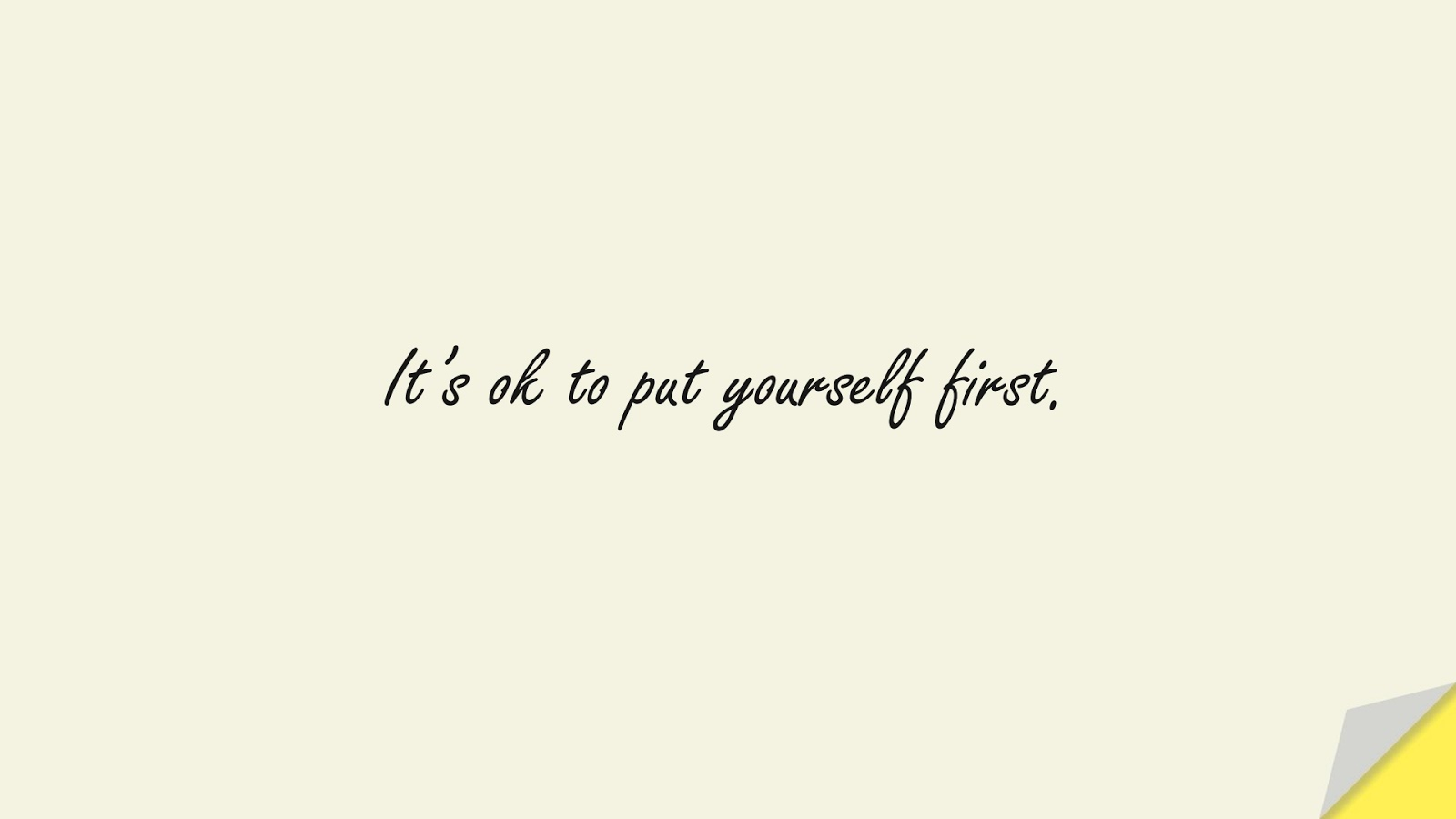 It's ok to put yourself first.FALSE