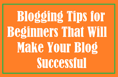 10 Blogging Tips for Beginners That Will Make Your Blog Successful