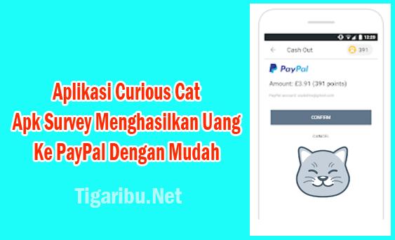 Curious Cat adalah Apk survey menghasilkan uang ke PayPal dengan mudah yang membayar setelah penggunanya mendapatkan 100 poin.  Mendapatkan 100 poin pada Aplikasi Curious Cat sangat mudah, Anda hanya perlu mengisi jawaban dari pertaanya survey yang diberikan.  Bayaran tiap survey yang Anda selesaikan pada Aplikasi Curious Cat nilainya cukup besar, yaitu 20 s/d 200 poin.  Hanya sekedar mengisi survey di Aplikasi Curious Cat Anda akan menghasilkan uang tunai setiap hari dari smartphone android dan dibayar melalui akun PayPal.  Aplikasi Curious Cat telah mendapatkan lebih dari 1.000.000 unduhan dari penggunanya, itu artinya Aplikasi Curious Cat sangat banyak peminatnya untuk menghasilkan uang dollar dengan cepat yang dibayar pakai PayPal.