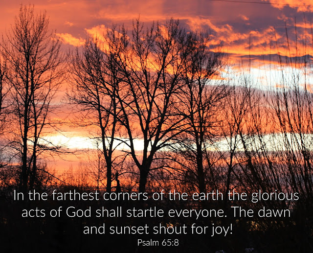 In the farthest corners of the earth the glorious acts of God shall startle everyone. The dawn and sunset shout for joy!