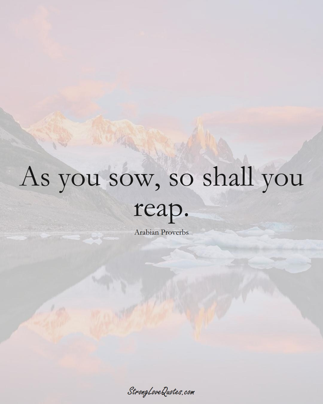 As you sow, so shall you reap. (Arabian Sayings);  #aVarietyofCulturesSayings