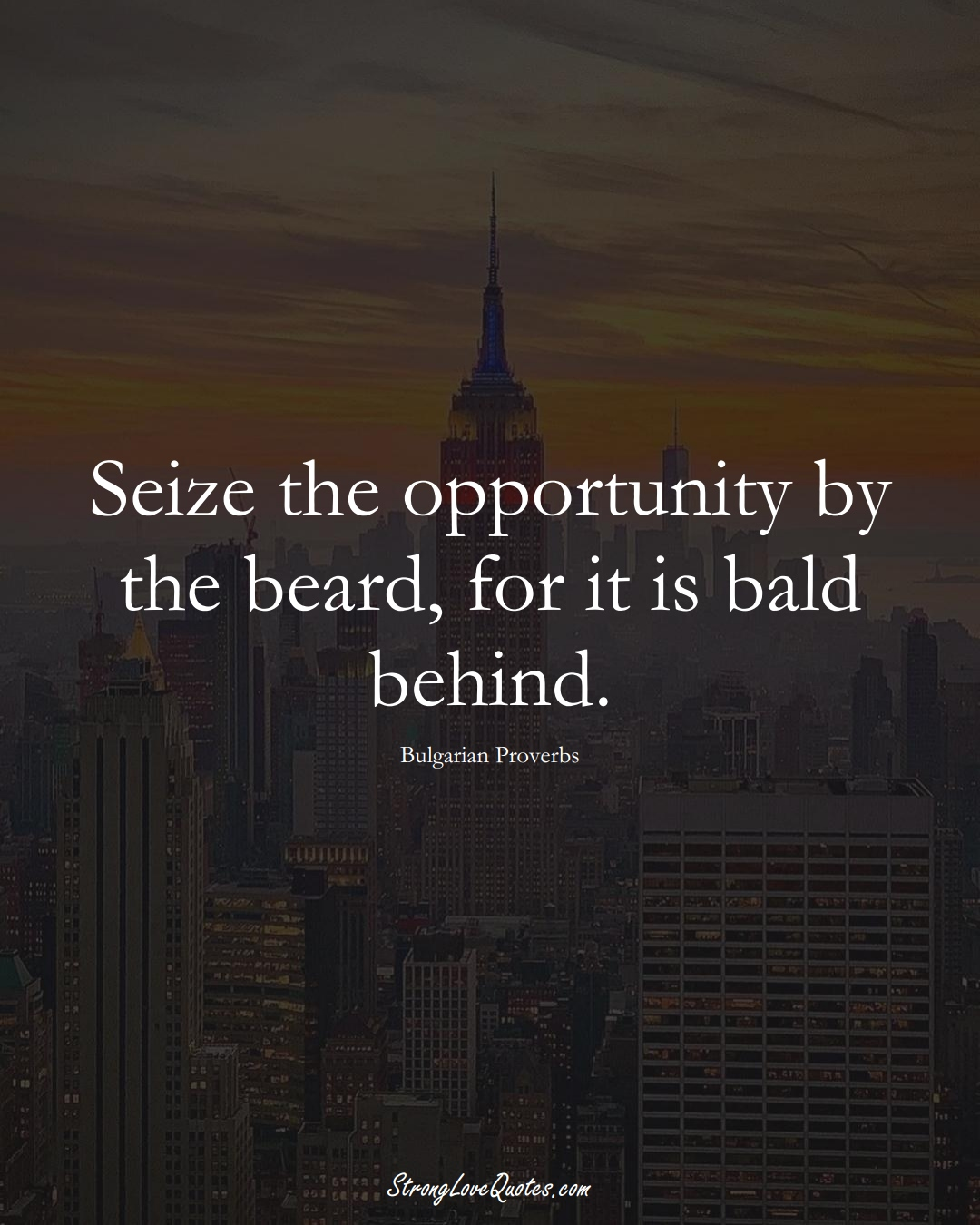 Seize the opportunity by the beard, for it is bald behind. (Bulgarian Sayings);  #EuropeanSayings