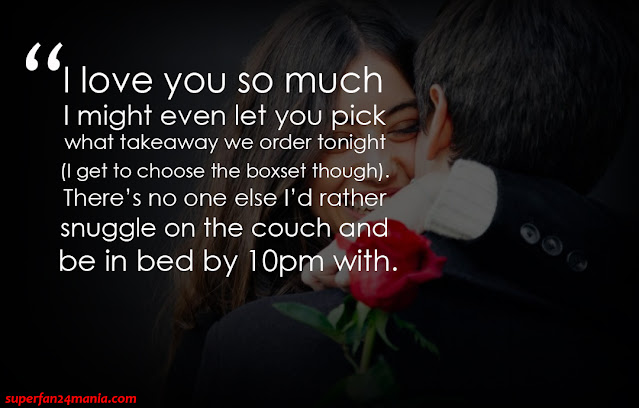 """""""I love you so much I might even let you pick what takeaway we order tonight (I get to choose the boxset though). There's no one else I'd rather snuggle on the couch and be in bed by 10pm with."""""""