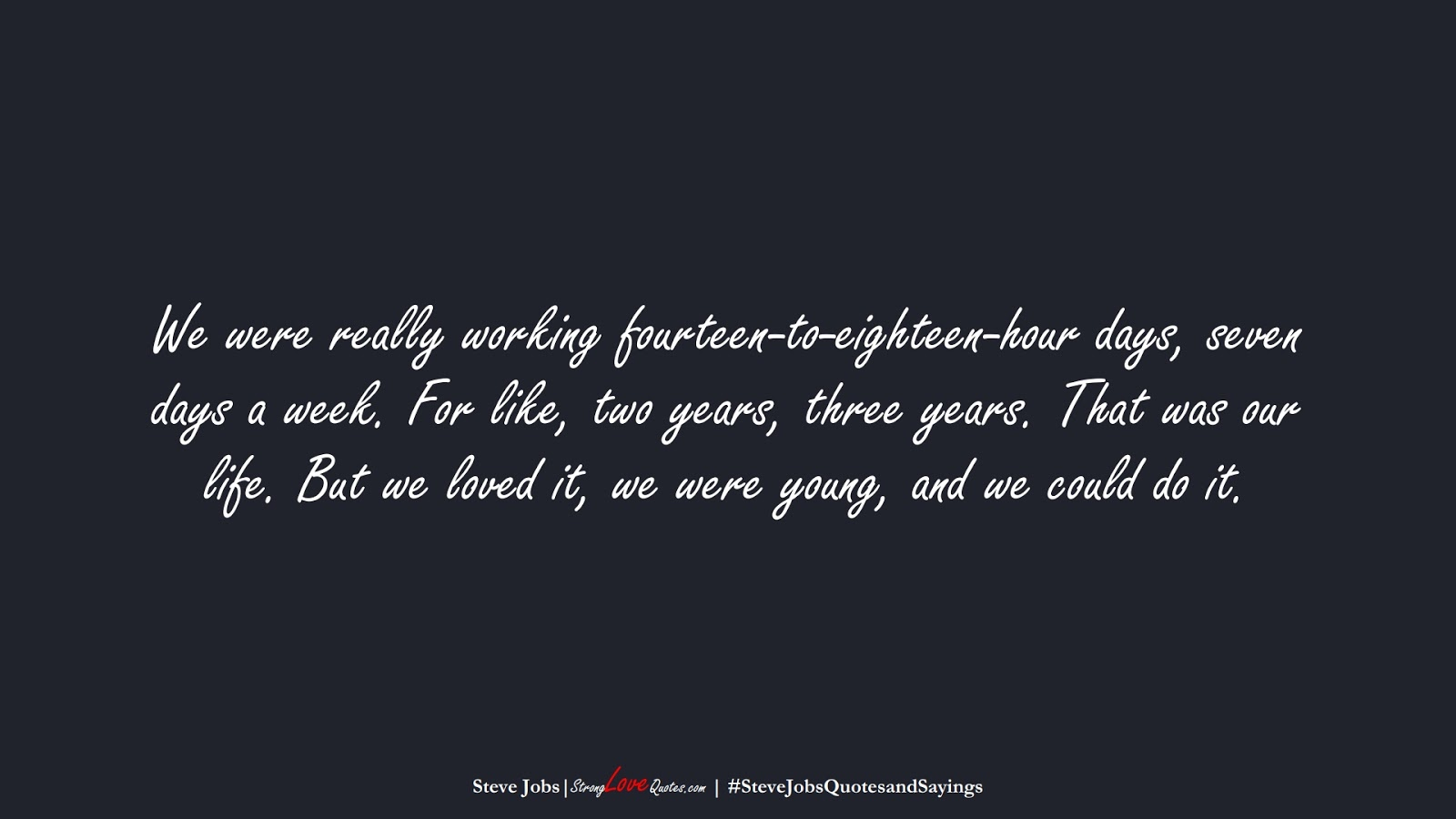 We were really working fourteen-to-eighteen-hour days, seven days a week. For like, two years, three years. That was our life. But we loved it, we were young, and we could do it. (Steve Jobs);  #SteveJobsQuotesandSayings