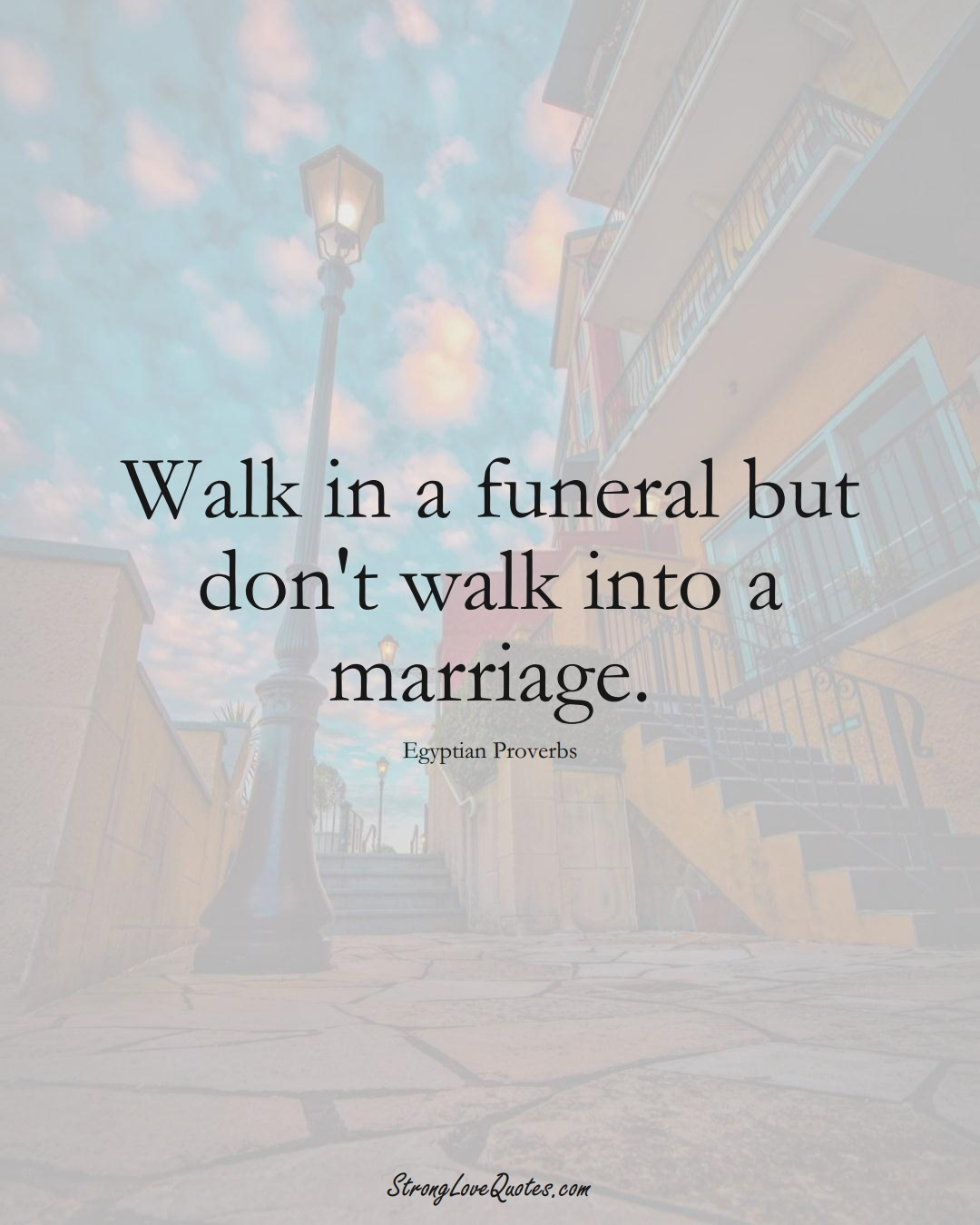 Walk in a funeral but don't walk into a marriage. (Egyptian Sayings);  #MiddleEasternSayings