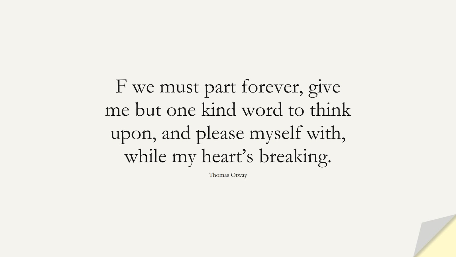 F we must part forever, give me but one kind word to think upon, and please myself with, while my heart's breaking. (Thomas Otway);  #SadLoveQuotes