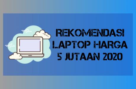 7 Rekomendasi Laptop Harga 5 Jutaan Terbaik 2020