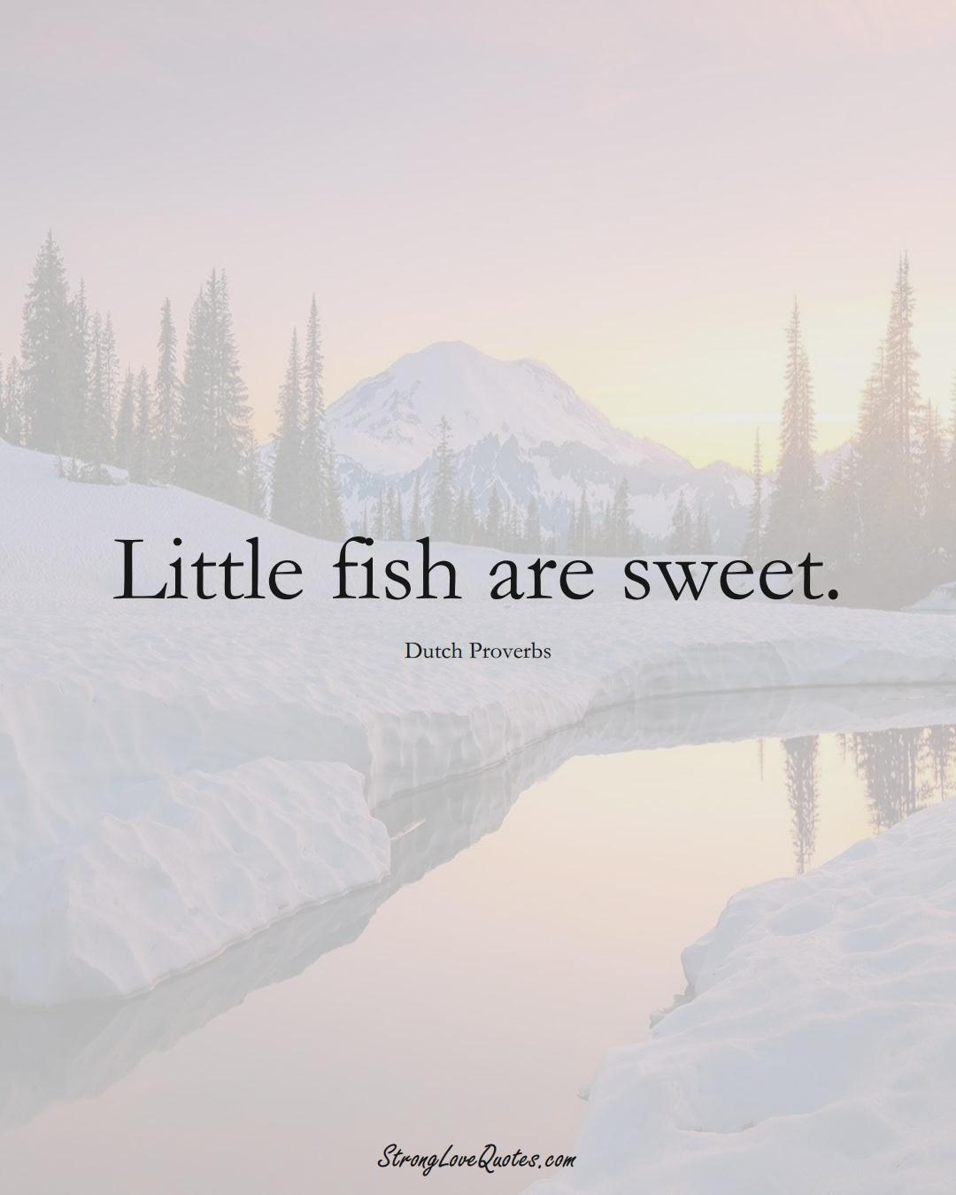 Little fish are sweet. (Dutch Sayings);  #EuropeanSayings