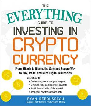 The Everything Guide to Investing in Cryptocurrency : From Bitcoin to Ripple, the Safe and Secure Way to Buy, Trade, and Mine Digital Currencies