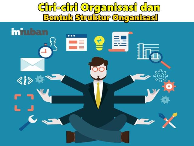 Ciri-ciri Organisasi dan Bentuk Struktur Onganisasi