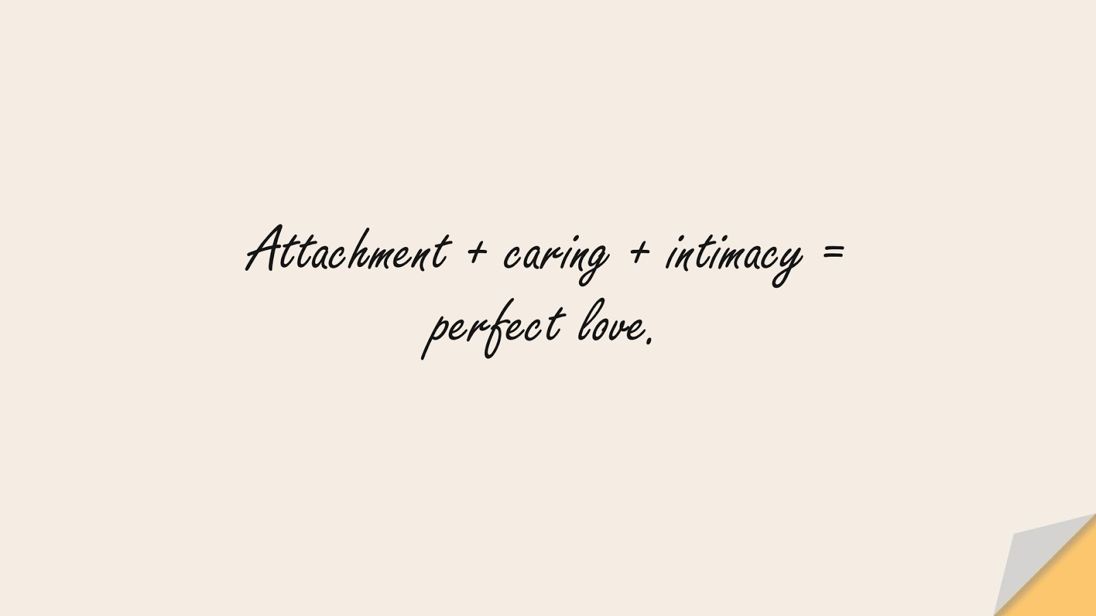 Attachment + caring + intimacy = perfect love.FALSE