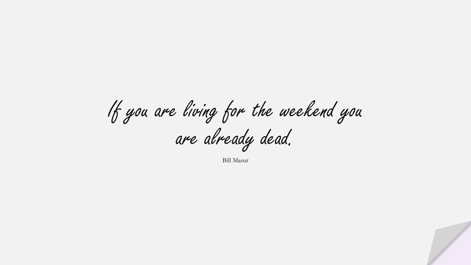 If you are living for the weekend you are already dead. (Bill Masur);  #BestQuotes