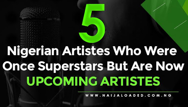 artiste 5 Nigerian Artistes Who Were Once Superstars But Are Now Upcoming Artistes