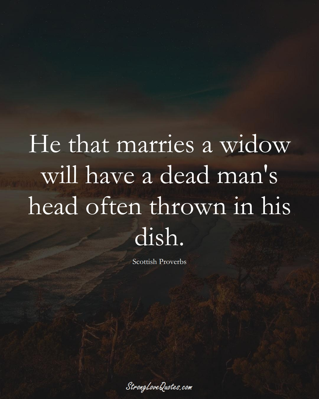 He that marries a widow will have a dead man's head often thrown in his dish. (Scottish Sayings);  #EuropeanSayings