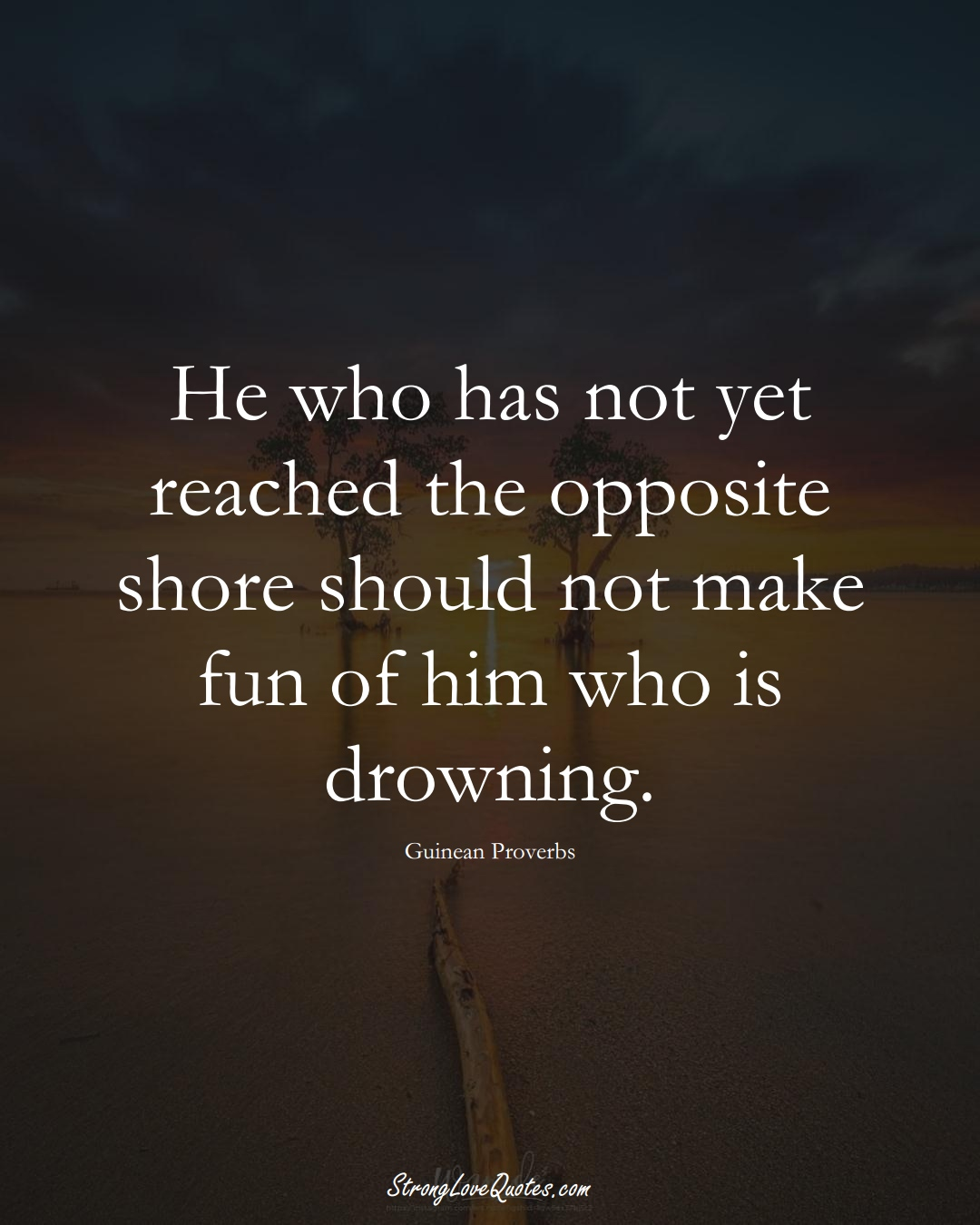 He who has not yet reached the opposite shore should not make fun of him who is drowning. (Guinean Sayings);  #AfricanSayings