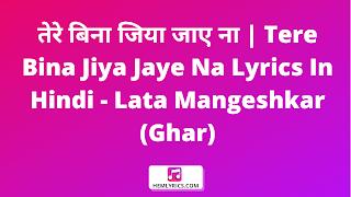 तेरे बिना जिया जाए ना | Tere Bina Jiya Jaye Na Lyrics In Hindi - Lata Mangeshkar (Ghar)