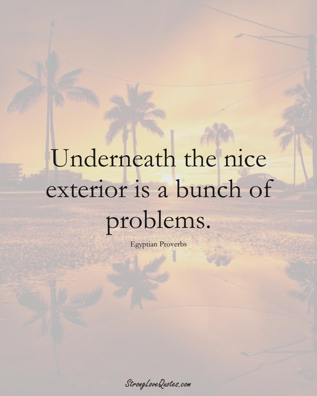 Underneath the nice exterior is a bunch of problems. (Egyptian Sayings);  #MiddleEasternSayings