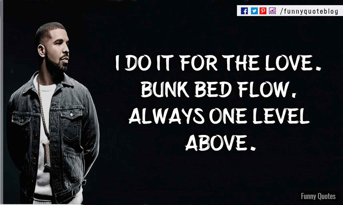 I do it for the love. Bunk bed flow, always one level above. ― Drake Love Quote