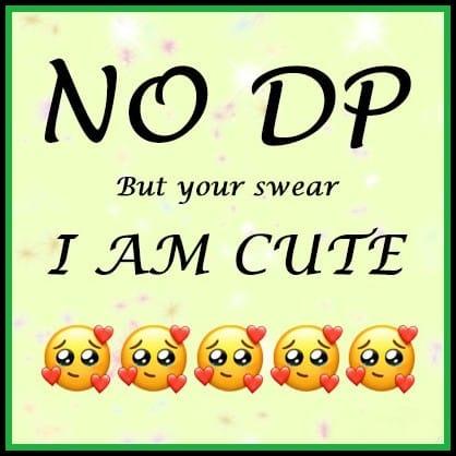 no dp but your swear i am cute