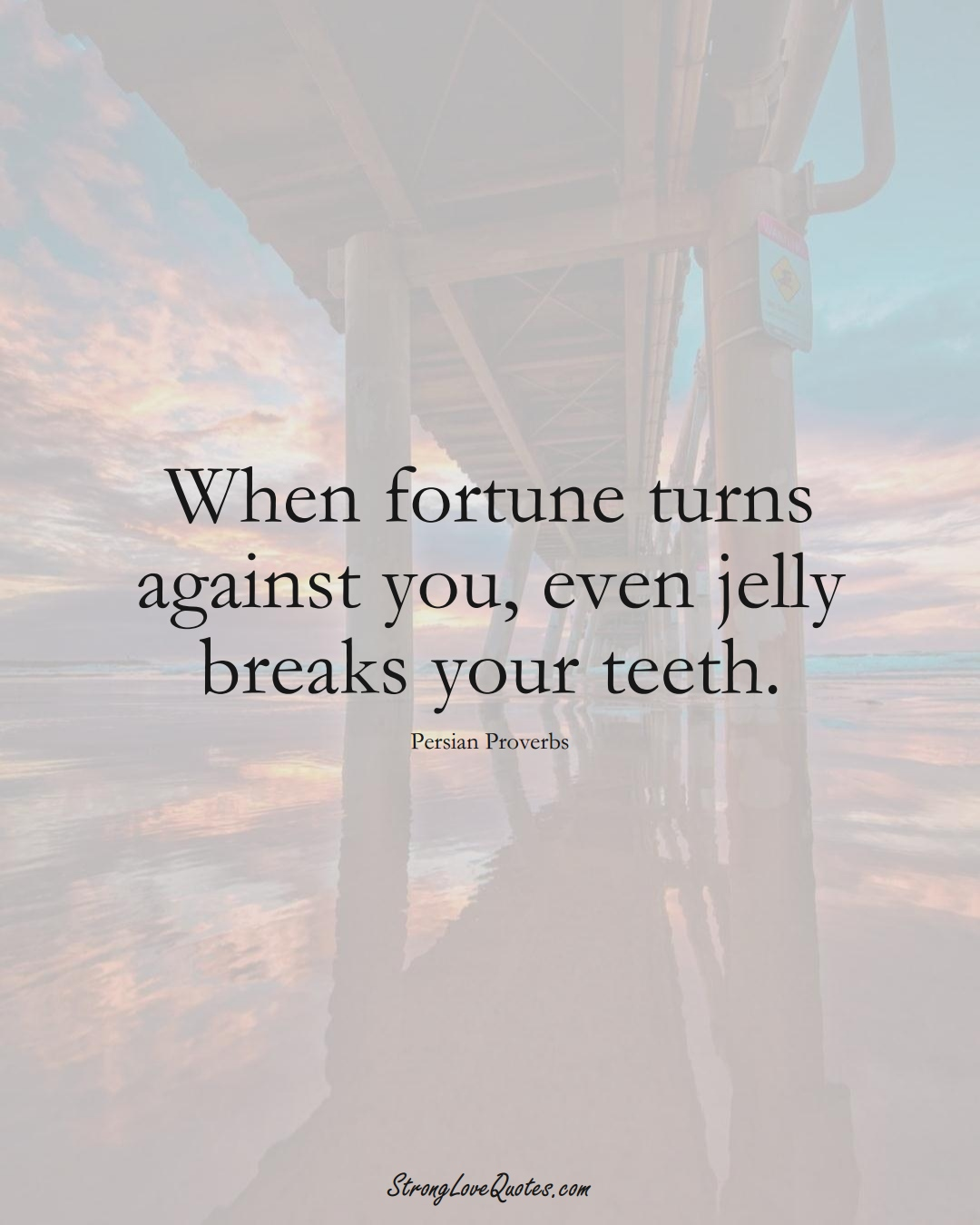 When fortune turns against you, even jelly breaks your teeth. (Persian Sayings);  #aVarietyofCulturesSayings