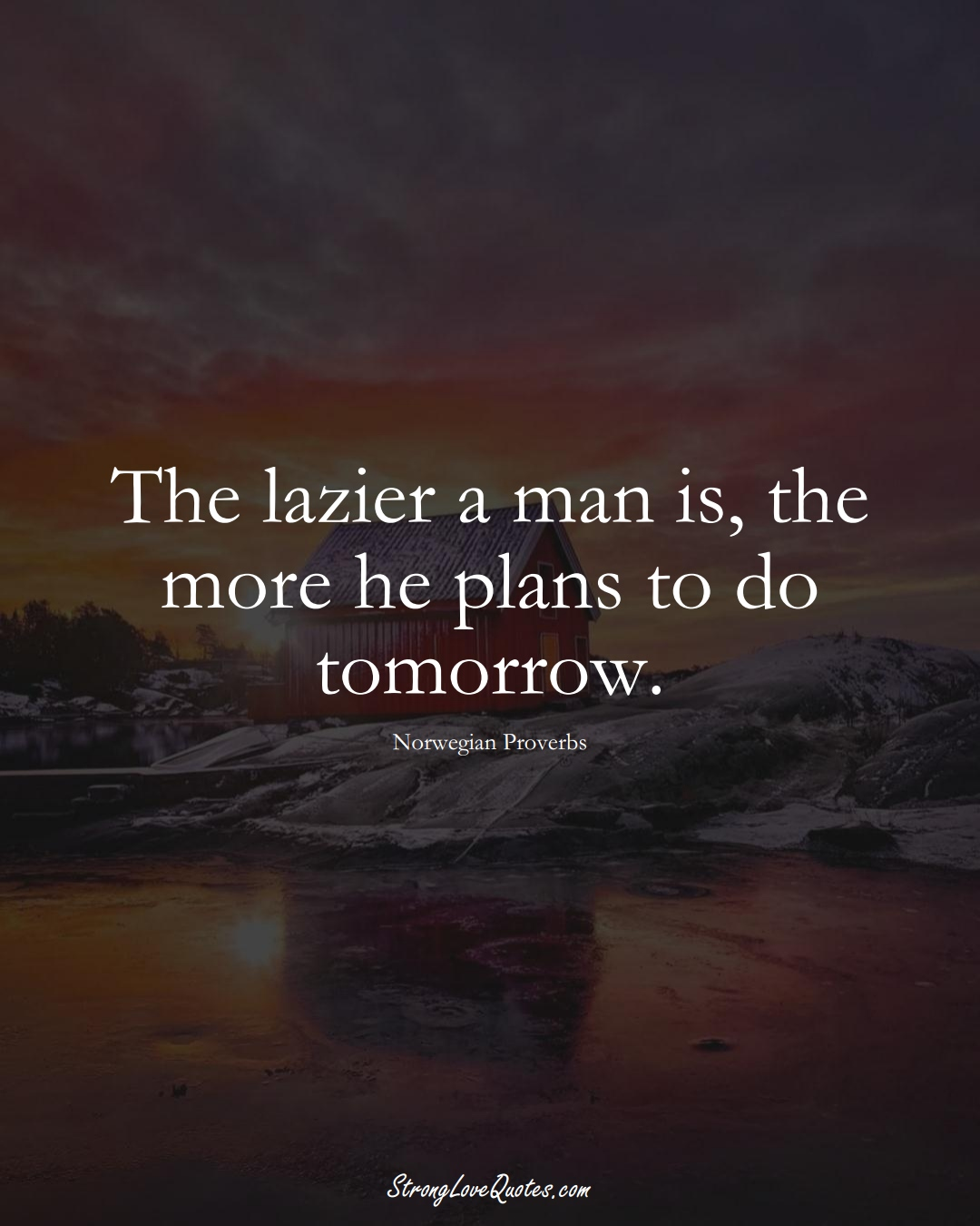 The lazier a man is, the more he plans to do tomorrow. (Norwegian Sayings);  #EuropeanSayings