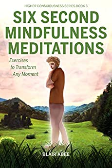 Six Second Mindfulness Meditations: Excercises to Tranform Any Moment (Higher Consciousness Meditation Book 3) by Blair Abee