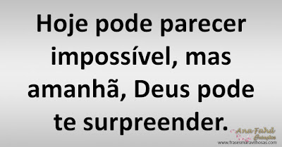 Hoje pode parecer impossível, mas amanhã, Deus pode te surpreender.