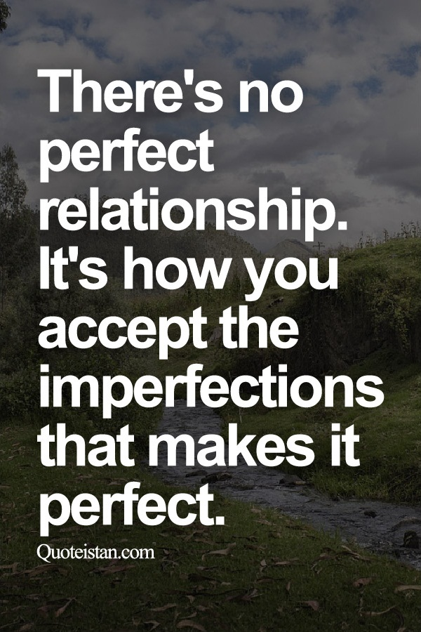 There's no perfect relationship. It's how you accept the imperfections that makes it perfect.