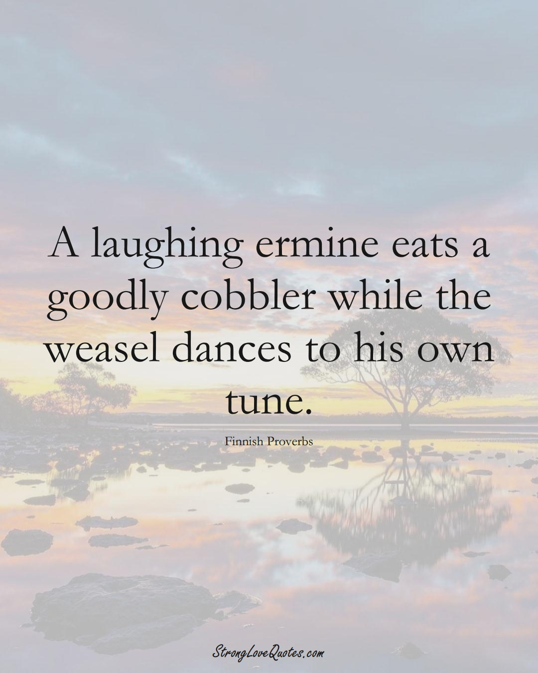 A laughing ermine eats a goodly cobbler while the weasel dances to his own tune. (Finnish Sayings);  #EuropeanSayings
