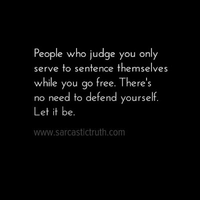 People who judge you only serve to sentence themselves while you go free. There's no need to defend yourself. Let it be