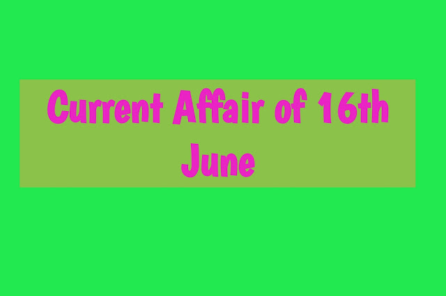 Current Affairs - 2019 - Current Affairs today 16the June 2019