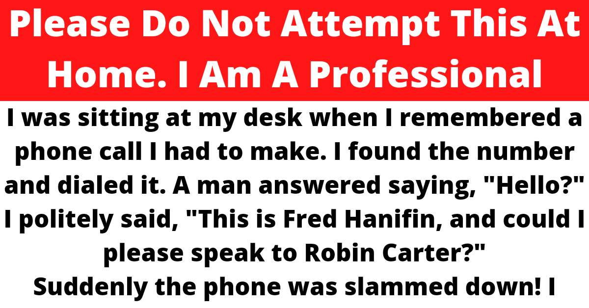 """I was sitting at my desk when I remembered a phone call I had to make. I found the number and dialed it. A man answered saying, """"Hello?""""    I politely said, """"This is Fred Hanifin, and could I please speak to Robin Carter?""""    Suddenly the phone was slammed down! I couldn't believe anyone could be that rude. I tracked down Robin's correct number and"""