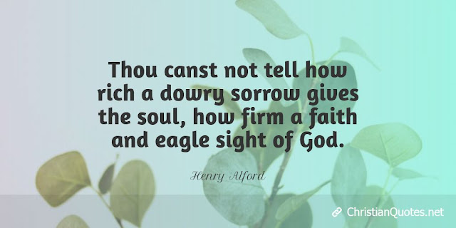 Thou canst not tell how rich a dowry sorrow gives the soul, how firm a faith and eagle sight of God.
