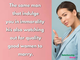The same man that indulge you in immorality  his also watching out for quality good women to  marry.