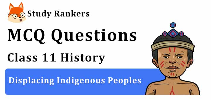 MCQ Questions for Class 11 History: Ch 10 Displacing Indigenous Peoples