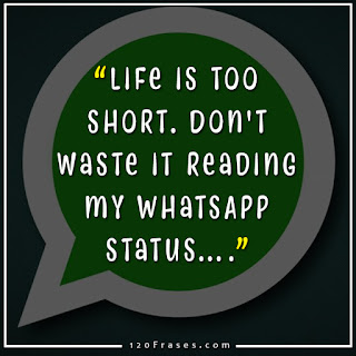 Life is too short. Don't waste it reading my WhatsApp status…