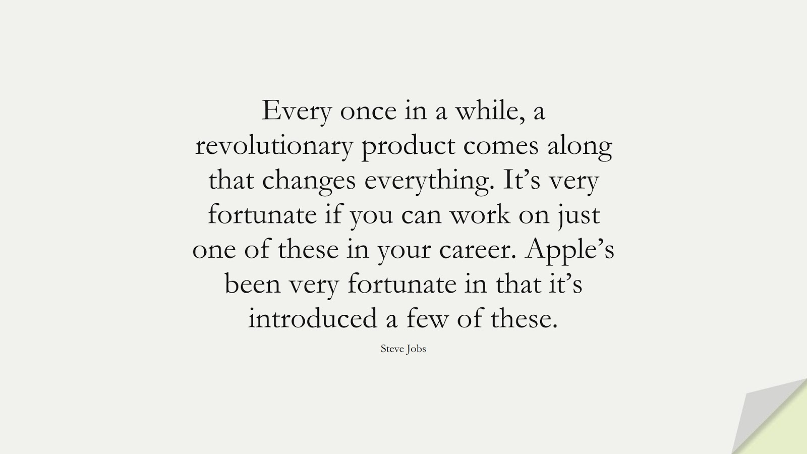 Every once in a while, a revolutionary product comes along that changes everything. It's very fortunate if you can work on just one of these in your career. Apple's been very fortunate in that it's introduced a few of these. (Steve Jobs);  #SteveJobsQuotes