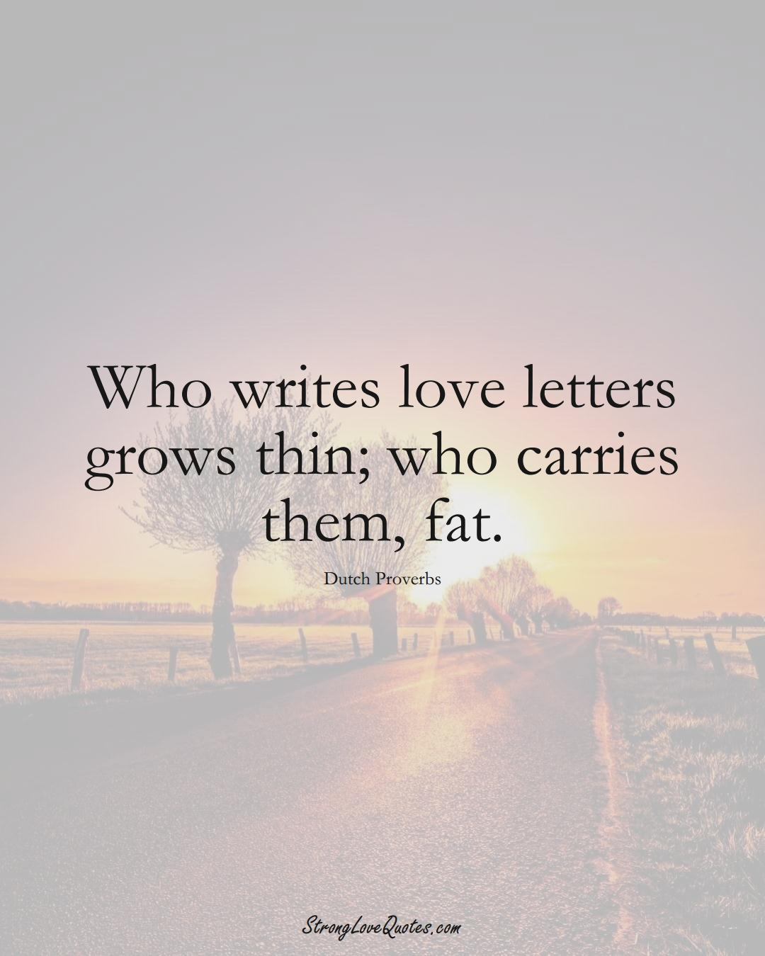 Who writes love letters grows thin; who carries them, fat. (Dutch Sayings);  #EuropeanSayings
