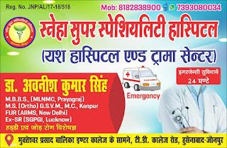 *Ad : स्नेहा सुपर स्पेशियलिटी हास्पिटल (यश हास्पिटल एण्ड ट्रामा सेन्टर) | डा. अवनीश कुमार सिंह M.B.B.S., (MLNMC, Prayagraj) M.S. (Ortho) GSVM, M.C, Kanpur, FUR (AIMS New Delhi), Ex-SR SGPGI, Lucknow, हड्डी एवं जोड़ रोग विशेषज्ञ | इमरजेंसी सुविधाएं 24 घण्टे | मुक्तेश्वर प्रसाद बालिका इण्टर कालेज के सामने, टी.डी. कालेज रोड, हुसेनाबाद-जौनपुर*