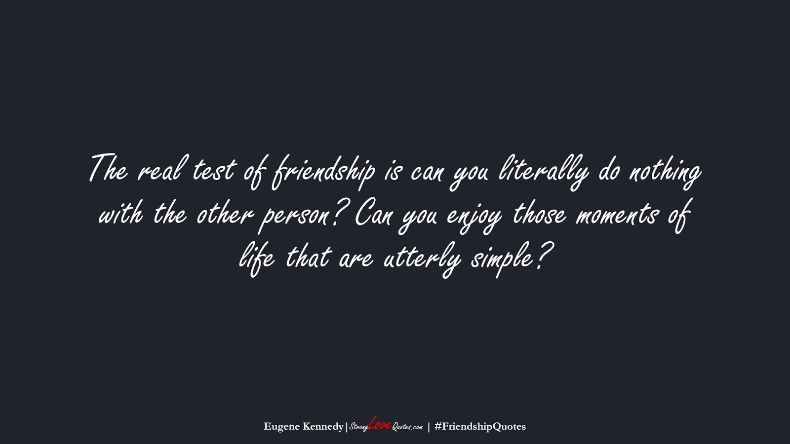 The real test of friendship is can you literally do nothing with the other person? Can you enjoy those moments of life that are utterly simple? (Eugene Kennedy);  #FriendshipQuotes