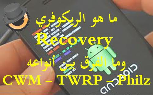 تعرف على الريكوفري Recovery ؟ وما هي أنواعه؟ وما الفرق بين CWM - Philz - TWRP؟؟؟