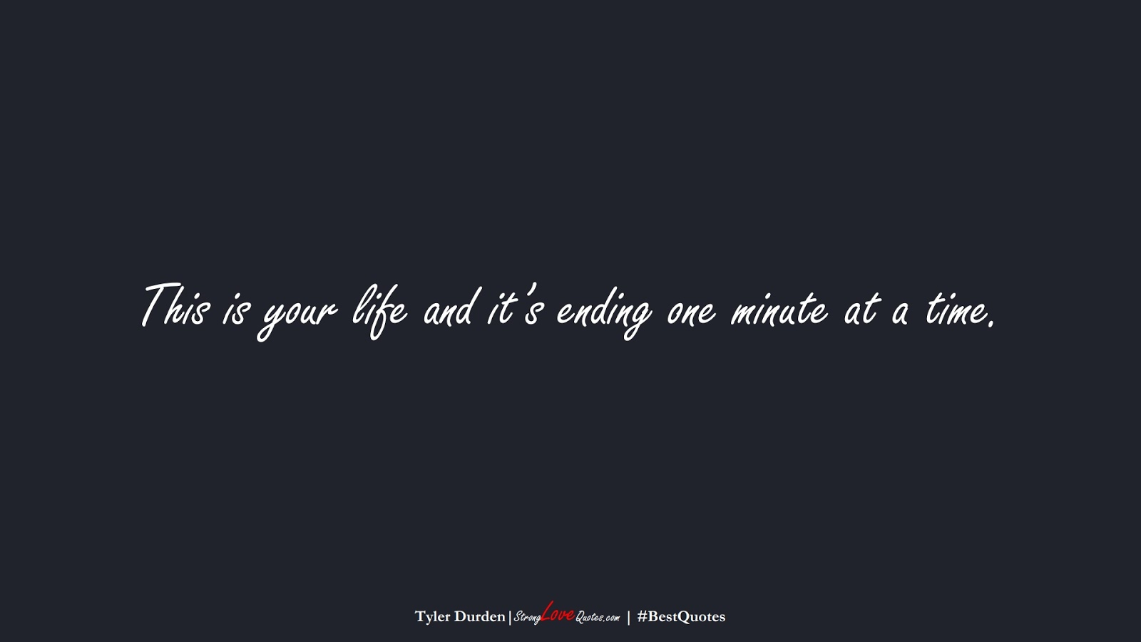 This is your life and it's ending one minute at a time. (Tyler Durden);  #BestQuotes