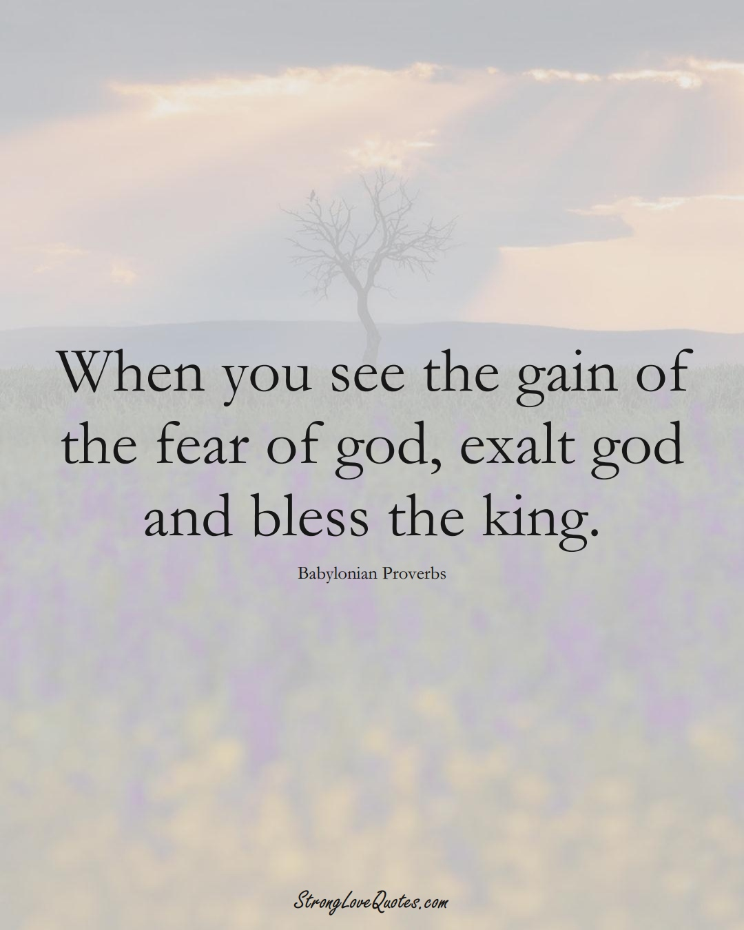 When you see the gain of the fear of god, exalt god and bless the king. (Babylonian Sayings);  #aVarietyofCulturesSayings