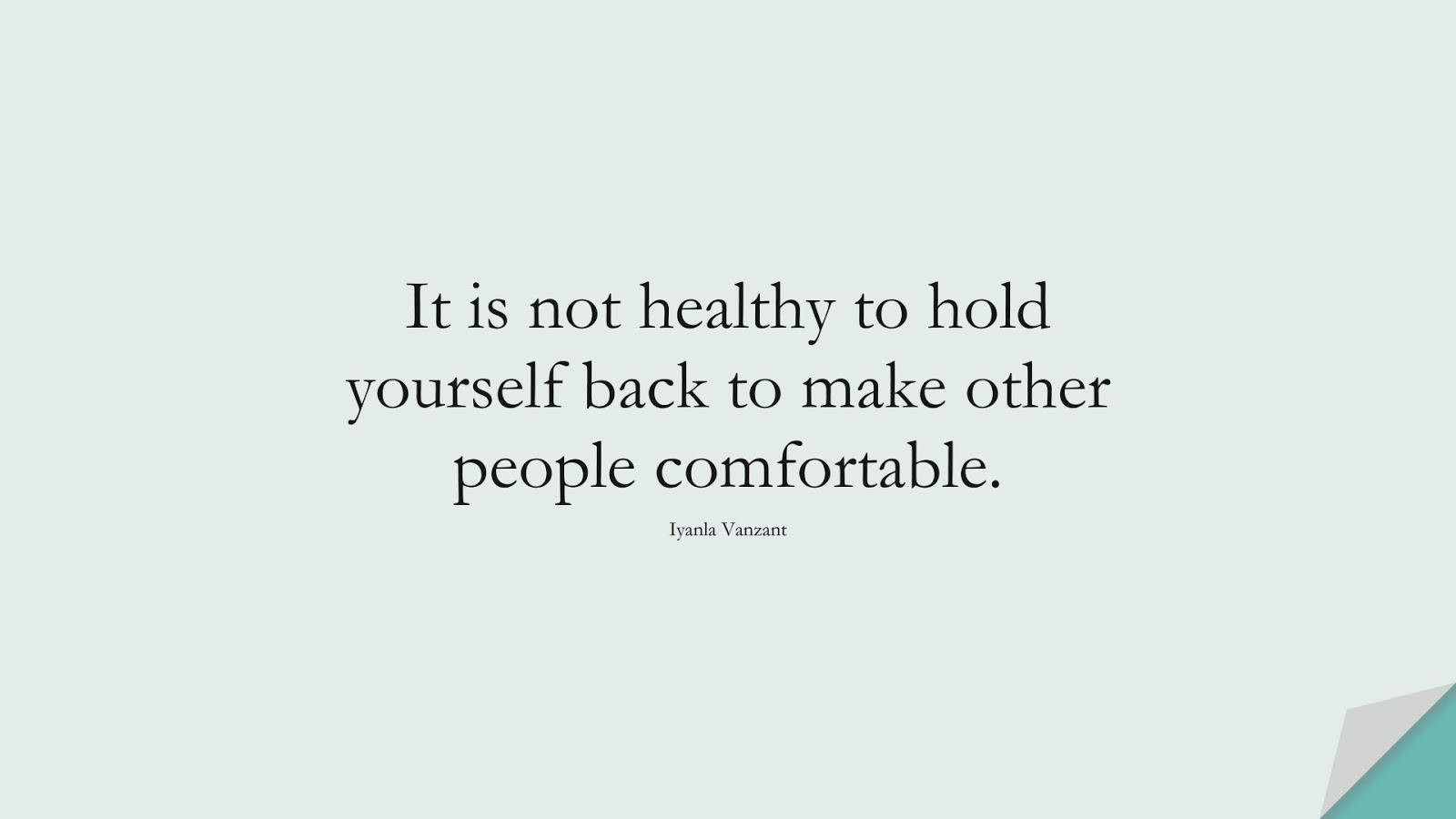 It is not healthy to hold yourself back to make other people comfortable. (Iyanla Vanzant);  #SelfEsteemQuotes