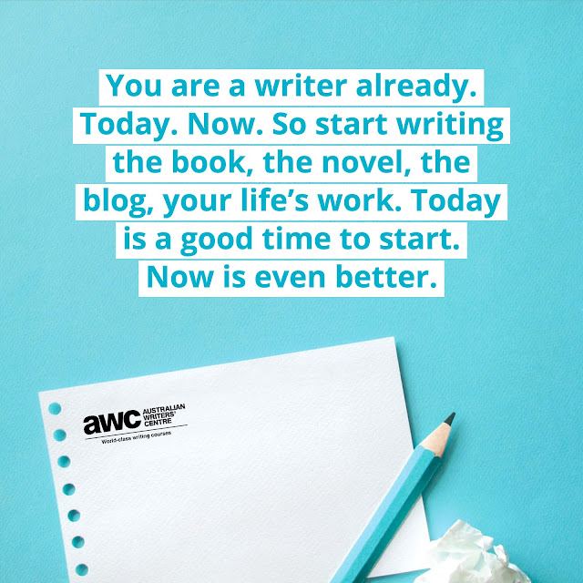 """You are a writer already. Today. Now. So start writing the book, the novel, the blog, your life's work. Today is a good time to start. Now is even better.""  ~ Australian Writers' Centre"